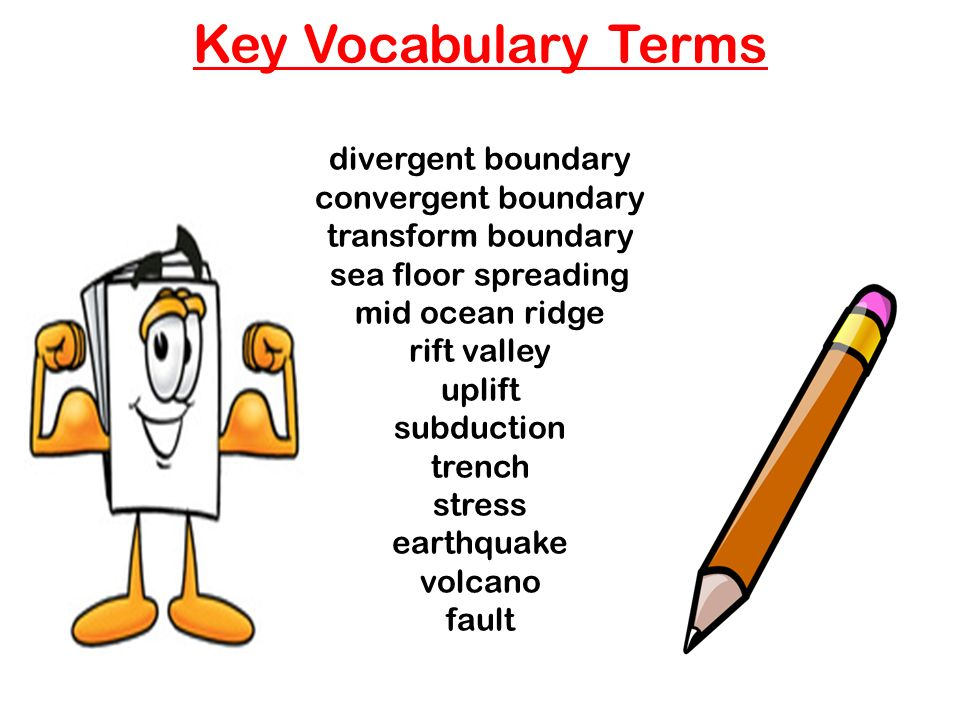 Key Vocabulary Terms divergent boundary convergent boundary transform boundary sea floor spreading mid ocean ridge rift valley uplift subduction trench stress earthquake volcano fault