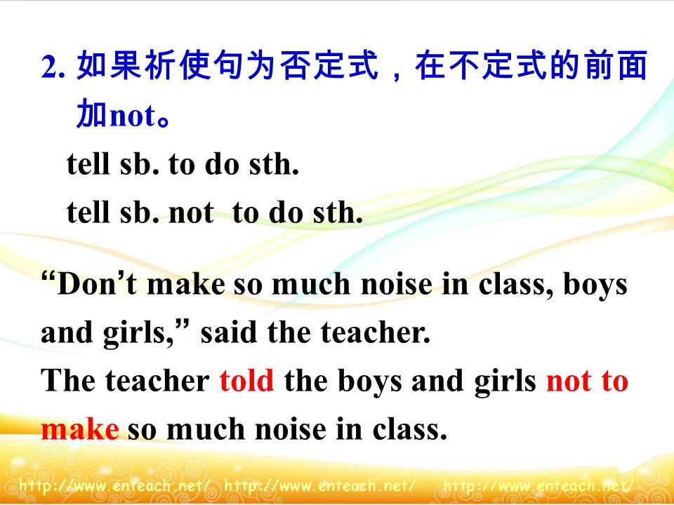2. 如果祈使句为否定式,在不定式的前面 加not。 tell sb. to do sth. tell sb. not to do sth. Don't make so much noise in class, boys.