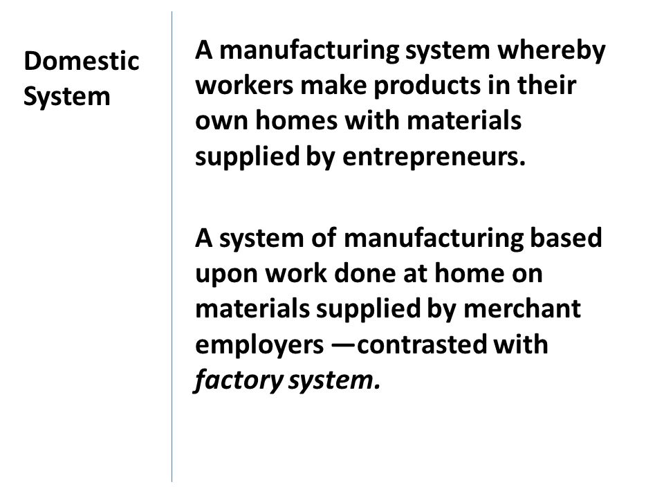 A manufacturing system whereby workers make products in their own homes with materials supplied by entrepreneurs.