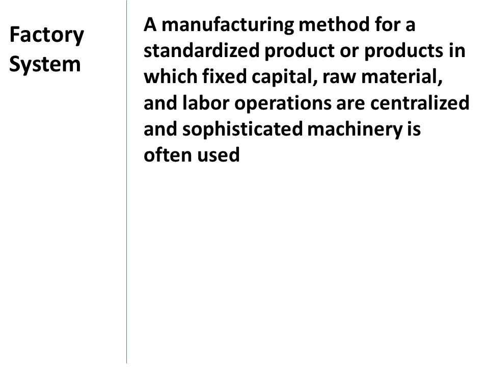 A manufacturing method for a standardized product or products in which fixed capital, raw material, and labor operations are centralized and sophisticated machinery is often used