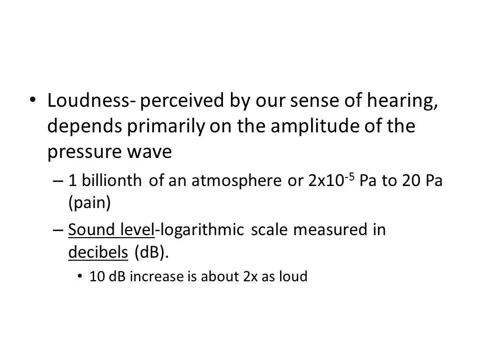 Loudness- perceived by our sense of hearing, depends primarily on the amplitude of the pressure wave