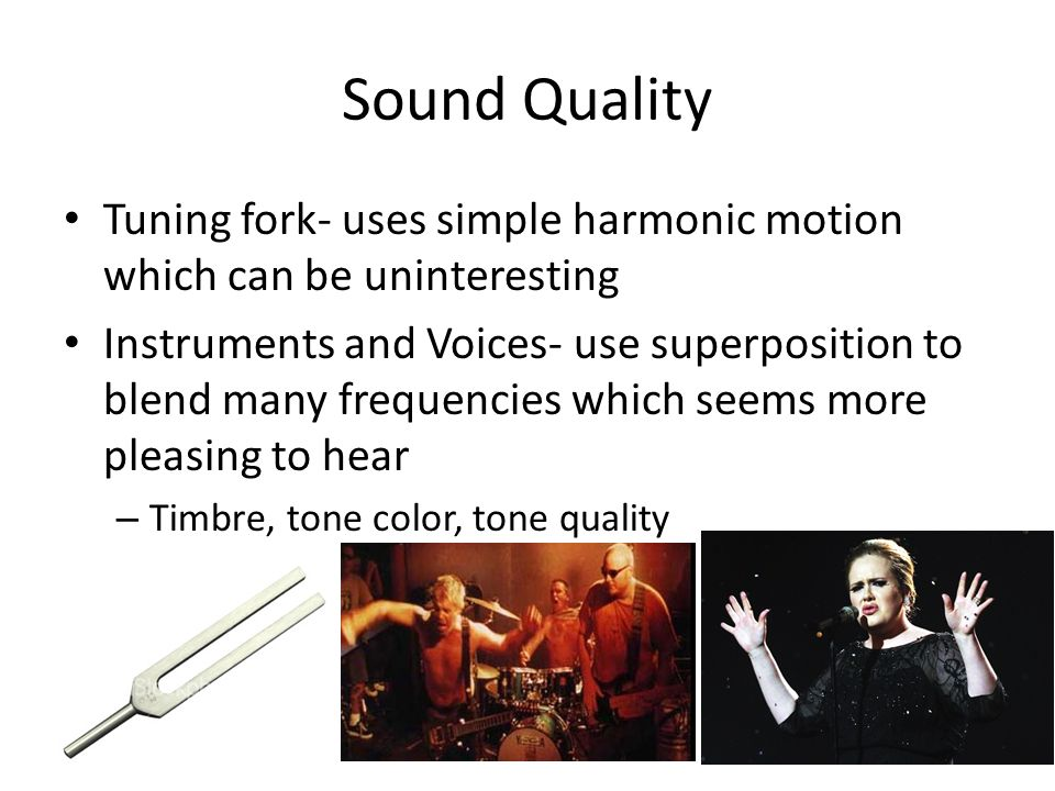 Sound Quality Tuning fork- uses simple harmonic motion which can be uninteresting.