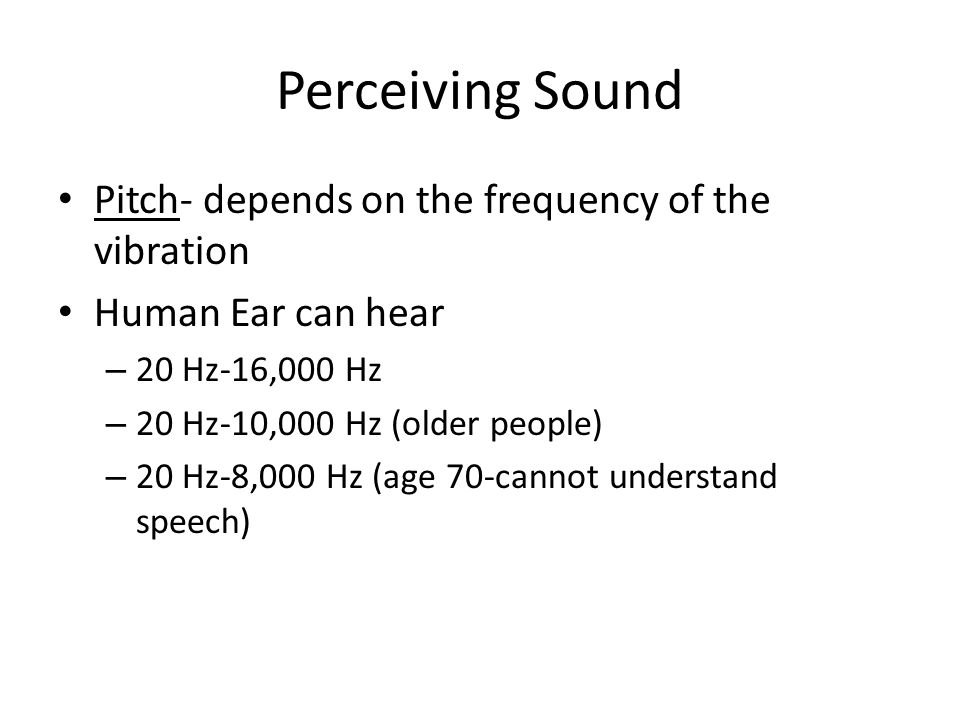 Perceiving Sound Pitch- depends on the frequency of the vibration