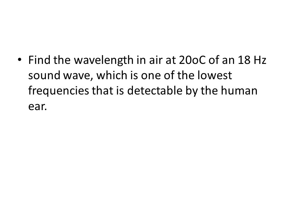 Find the wavelength in air at 20oC of an 18 Hz sound wave, which is one of the lowest frequencies that is detectable by the human ear.