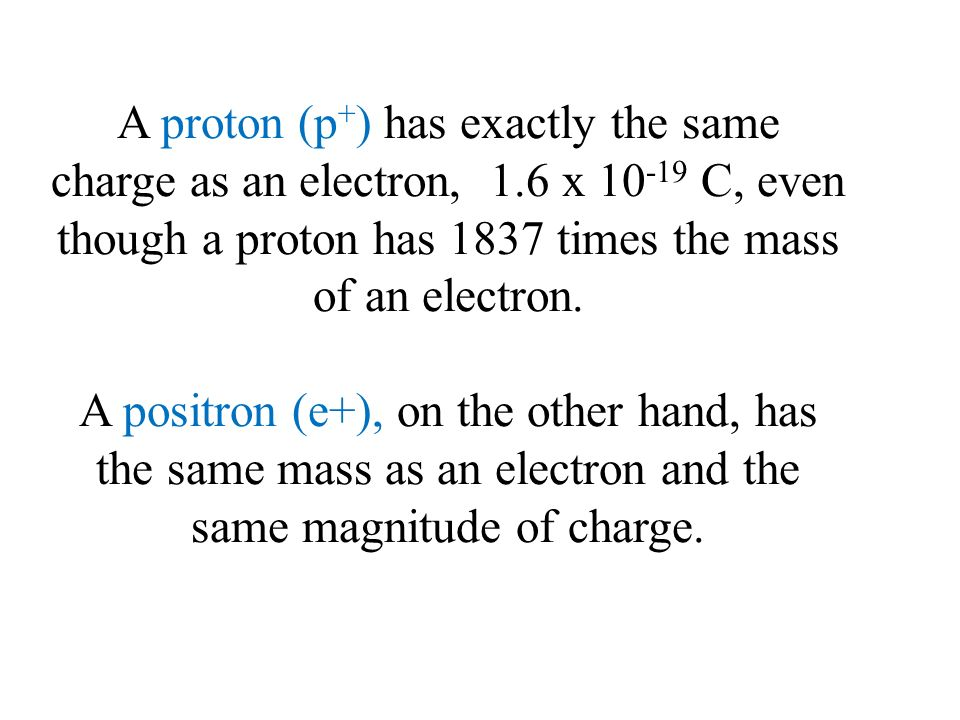 A proton (p+) has exactly the same charge as an electron, 1
