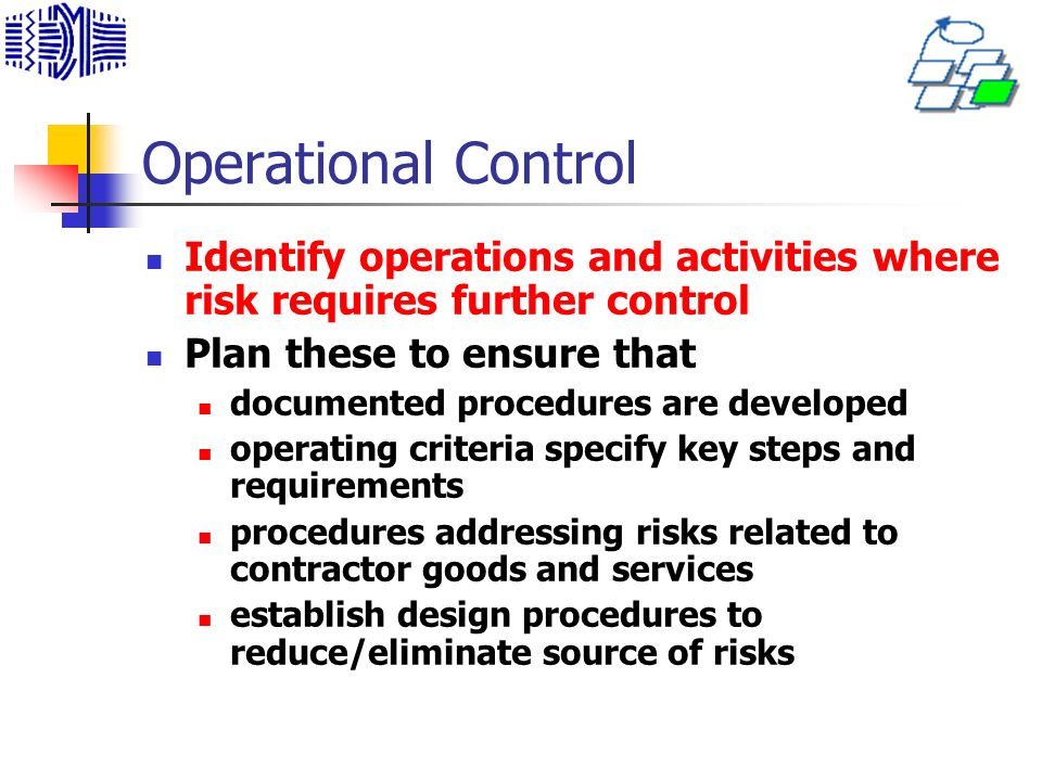 Operational Control Identify operations and activities where risk requires further control. Plan these to ensure that.