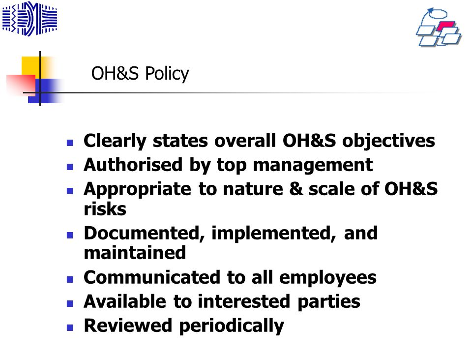 OH&S Policy Clearly states overall OH&S objectives. Authorised by top management. Appropriate to nature & scale of OH&S risks.