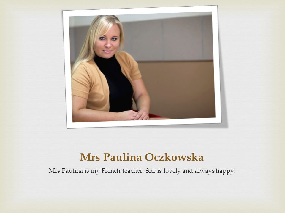 Mrs Paulina is my French teacher. She is lovely and always happy.