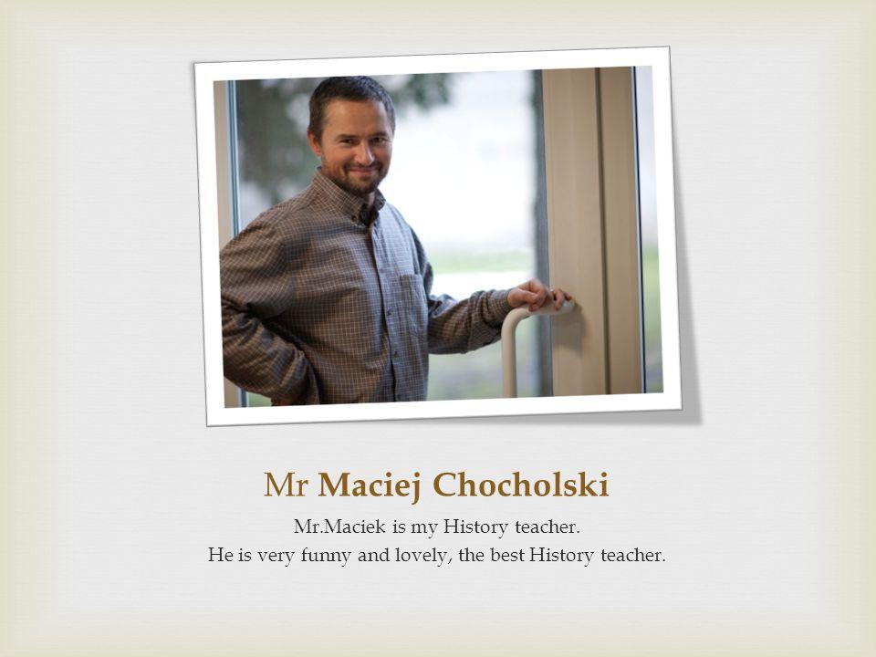 Mr Maciej Chocholski Mr.Maciek is my History teacher.