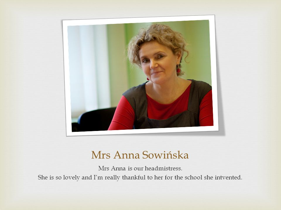 Mrs Anna is our headmistress.