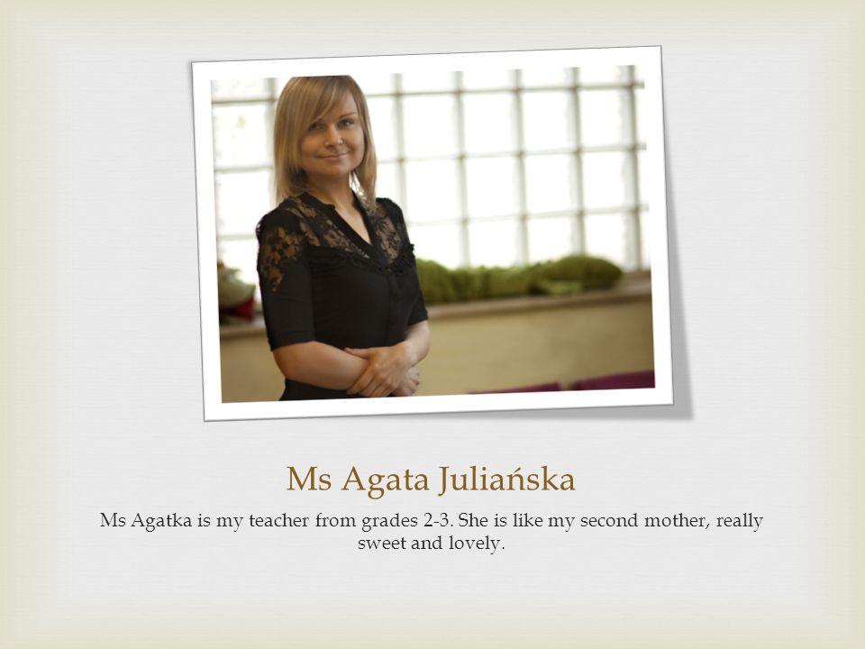 Ms Agata Juliańska Ms Agatka is my teacher from grades 2-3.