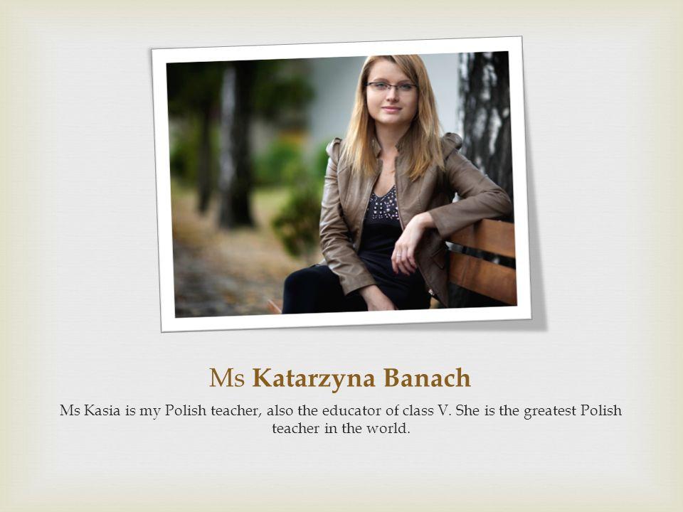 Ms Katarzyna Banach Ms Kasia is my Polish teacher, also the educator of class V.