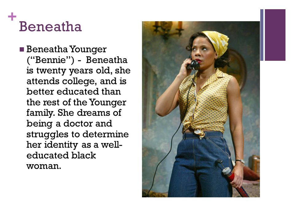 beneatha younger dreams Beneatha, a young feminist college student, is the least tolerant of society's unequal treatment and expectations of women beneatha constantly challenges walter's chauvinism, and has no time for shallow men like george murchison , who do not respect her ideas.