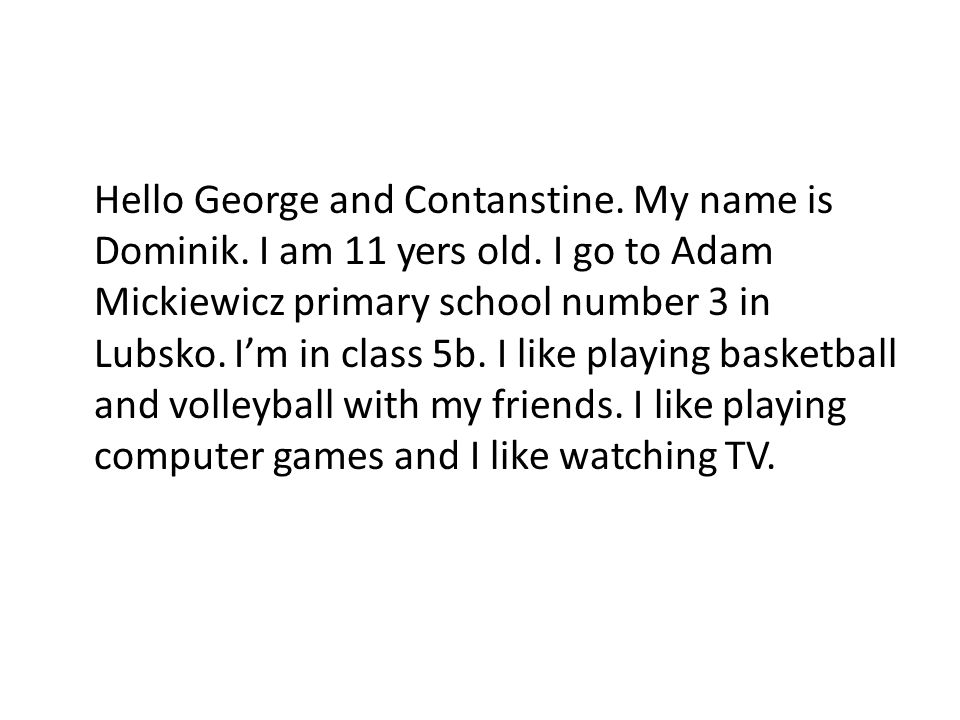 Hello George and Contanstine. My name is Dominik. I am 11 yers old