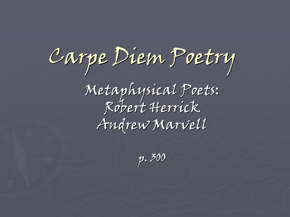 an introduction to the philosophy of carpe diem by herrick and marvell Free essay: marvell to his mistress: carpe diem in andrew marvell's poem to  his coy mistress, he's arguing for affection  robert herrick and andrew  marvell were two poets who wrote during this time of change  popular  philosophy in teaching from the times of socrates and plato up to the modern  english classroom.