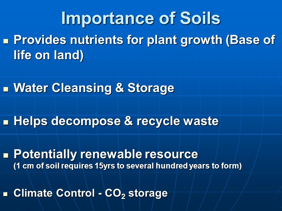 Importance of Soils Provides nutrients for plant growth (Base of life on land) Water Cleansing & Storage.