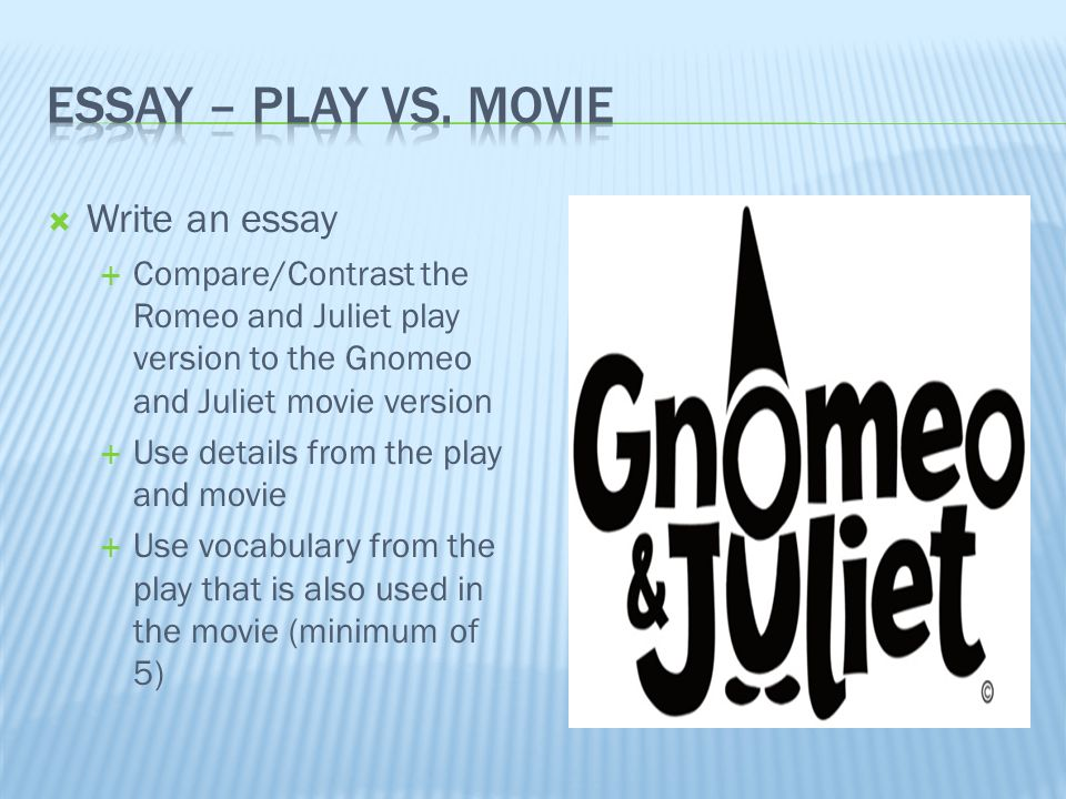 plays vs movies essay Also, in the movie, characters wore much less dressier clothes than that of the play and characters were played by men and women of all different races which would have been prohibited in the time the play was originally written.