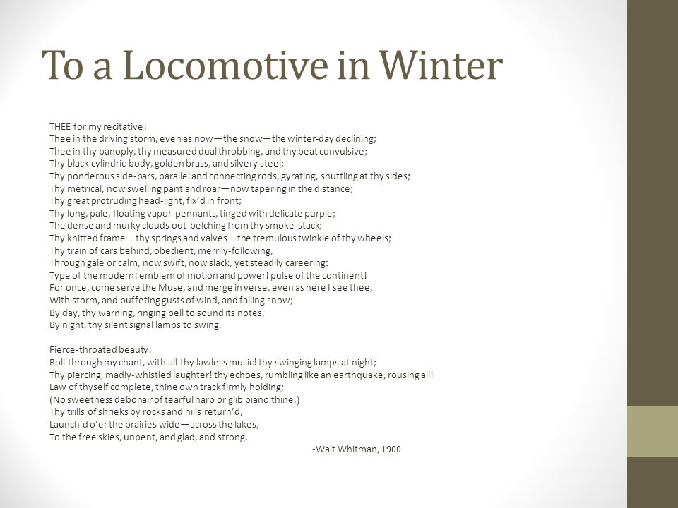 an analysis of to a locomotive in winter by walt whitman To a locomotive in winter by walt whitman (first published in 1876) click here for a guide to the hypertext version of this poem   the walt whitman hypertext archive at the university of virginia  thee for my recitative, thee in the driving storm even as now, the snow, the winter-day declining.