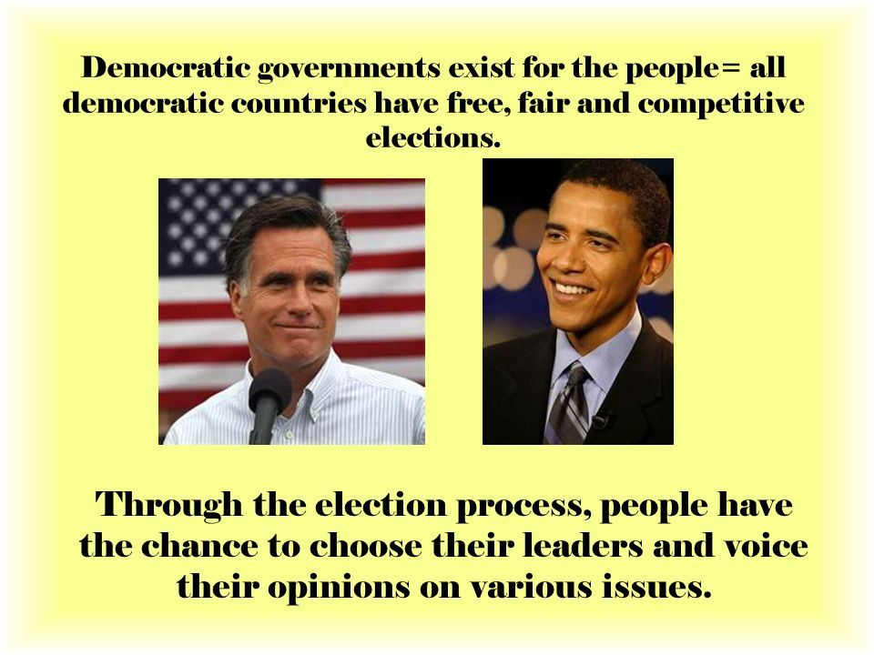 Democratic governments exist for the people= all democratic countries have free, fair and competitive elections.