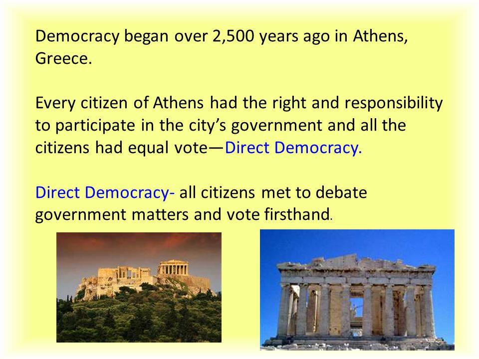 Democracy began over 2,500 years ago in Athens, Greece.