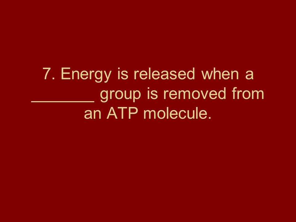 7. Energy is released when a _______ group is removed from an ATP molecule.