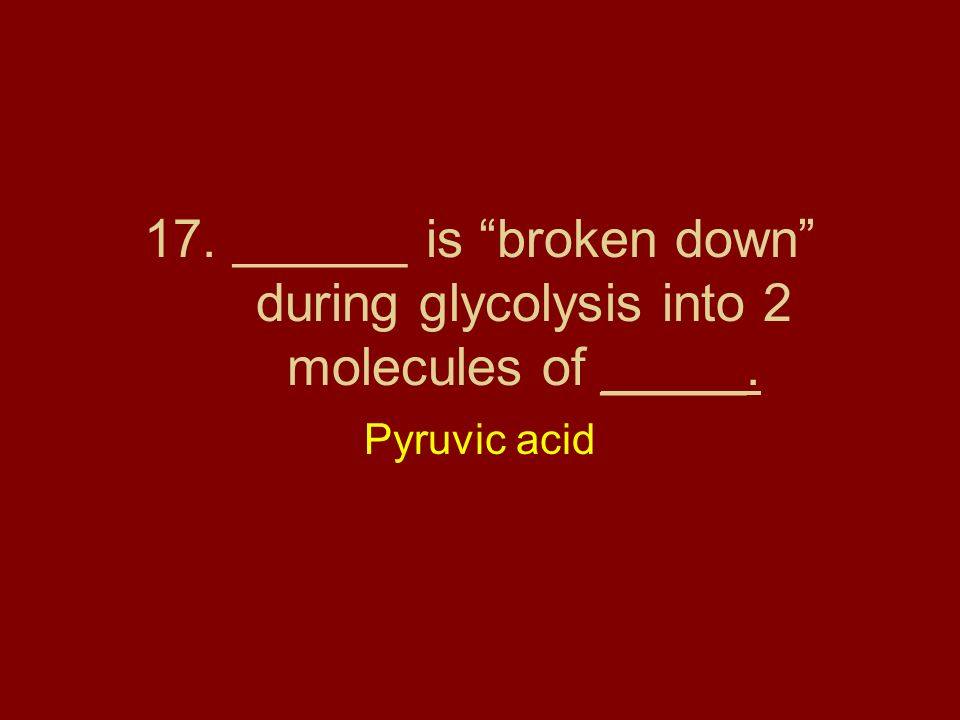 17. ______ is broken down during glycolysis into 2 molecules of _____.