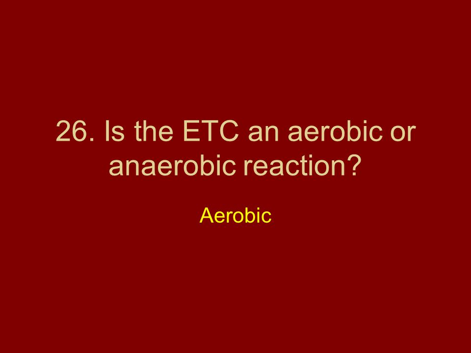 26. Is the ETC an aerobic or anaerobic reaction