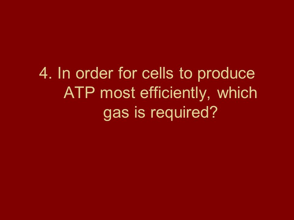 4. In order for cells to produce ATP most efficiently, which gas is required