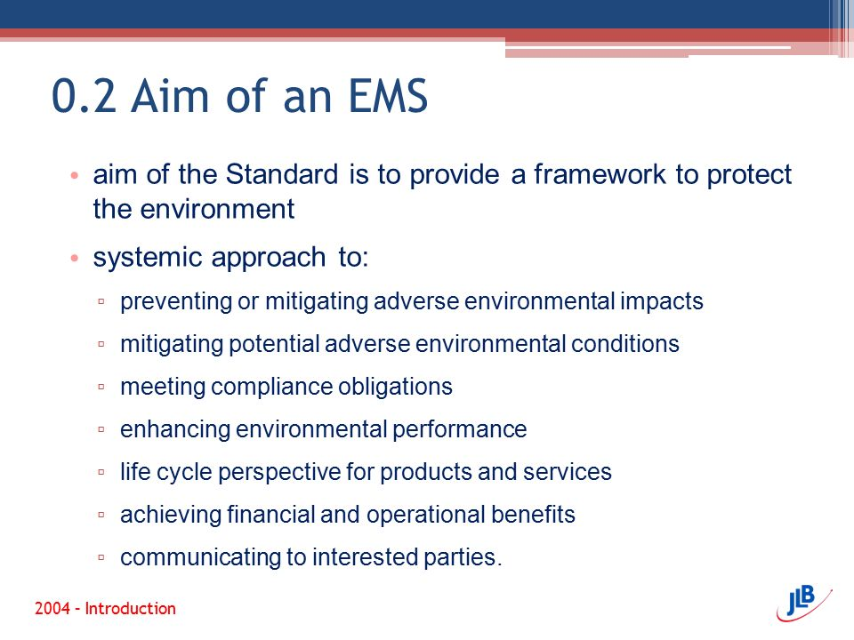 0.2 Aim of an EMS aim of the Standard is to provide a framework to protect the environment. systemic approach to: