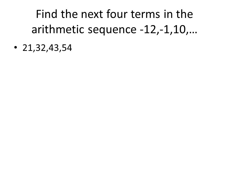 Find the next four terms in the arithmetic sequence -12,-1,10,…