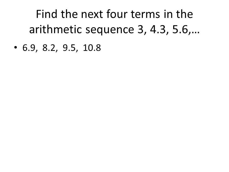Find the next four terms in the arithmetic sequence 3, 4.3, 5.6,…