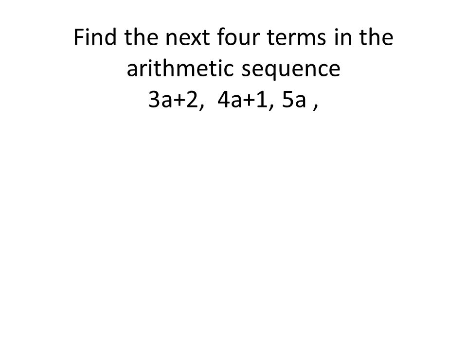 Find the next four terms in the arithmetic sequence 3a+2, 4a+1, 5a ,