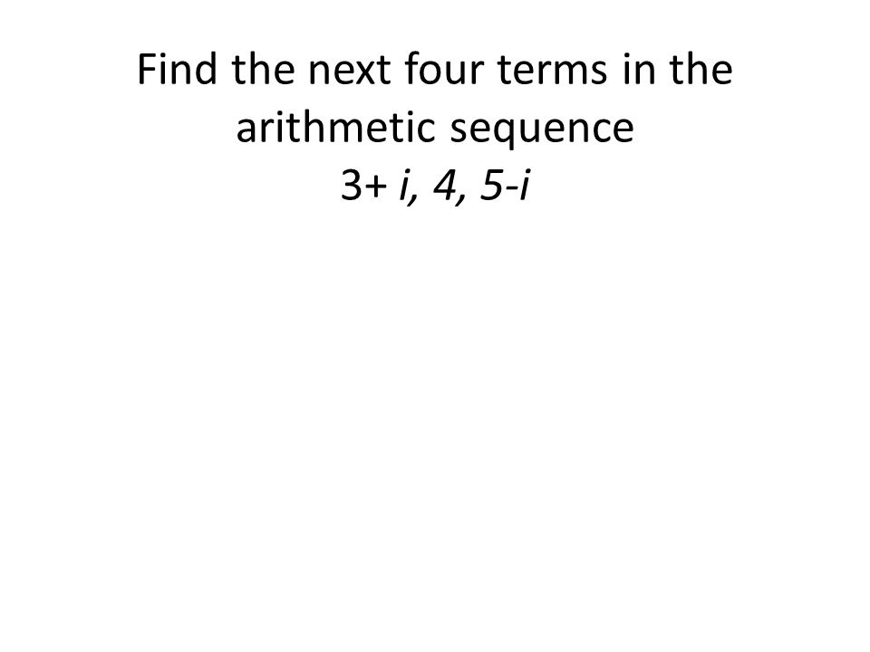 Find the next four terms in the arithmetic sequence 3+ i, 4, 5-i