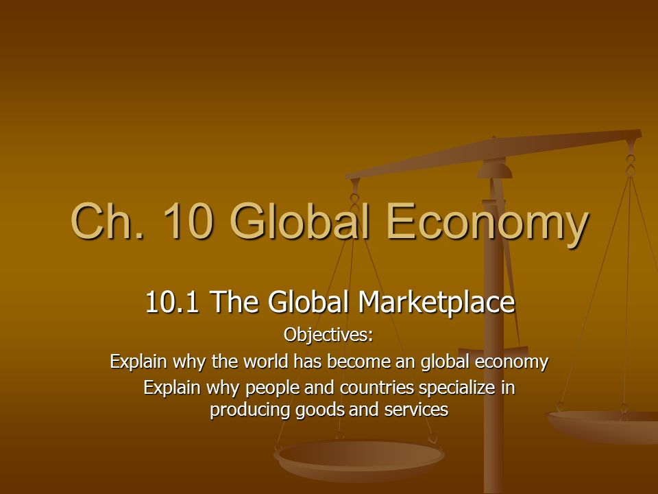 Ch. 10 Global Economy 10.1 The Global Marketplace Objectives:
