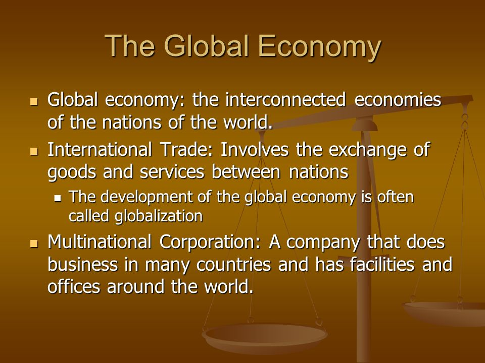 The Global Economy Global economy: the interconnected economies of the nations of the world.