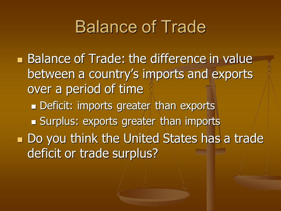 Balance of Trade Balance of Trade: the difference in value between a country's imports and exports over a period of time.