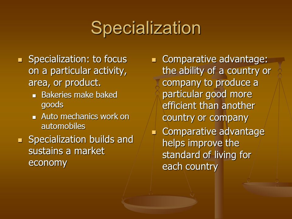 Specialization Specialization: to focus on a particular activity, area, or product. Bakeries make baked goods.
