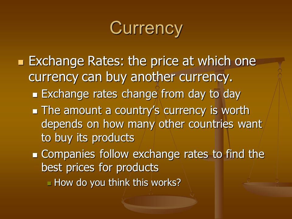 Currency Exchange Rates: the price at which one currency can buy another currency. Exchange rates change from day to day.