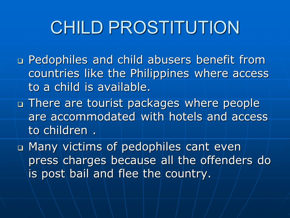 CHILD PROSTITUTION Pedophiles and child abusers benefit from countries like the Philippines where access to a child is available.