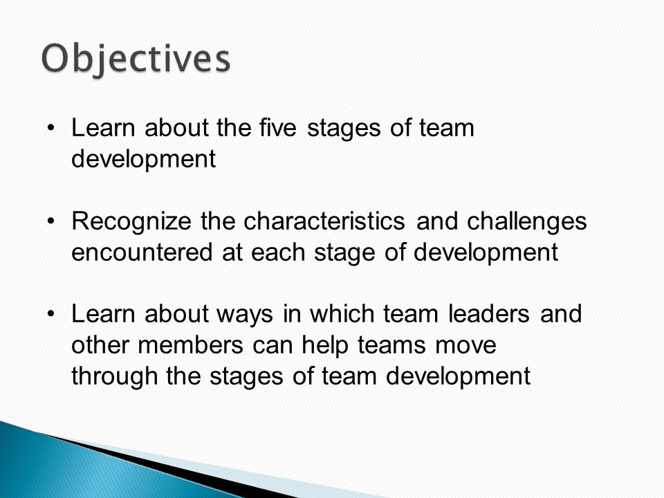 Objectives Learn about the five stages of team development