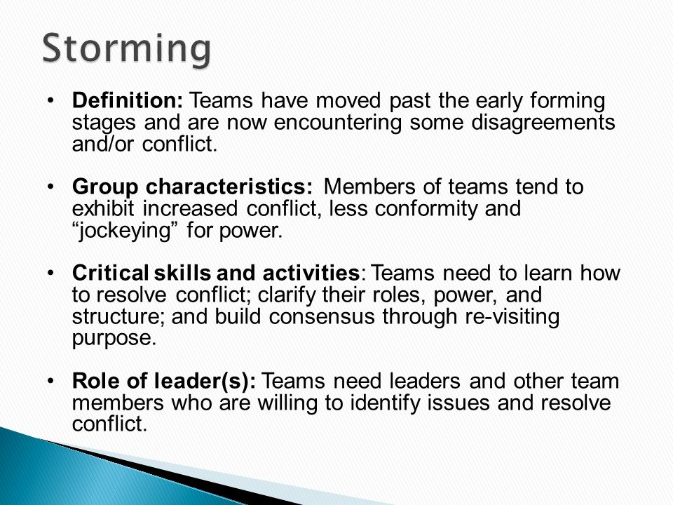 Storming Definition: Teams have moved past the early forming stages and are now encountering some disagreements and/or conflict.