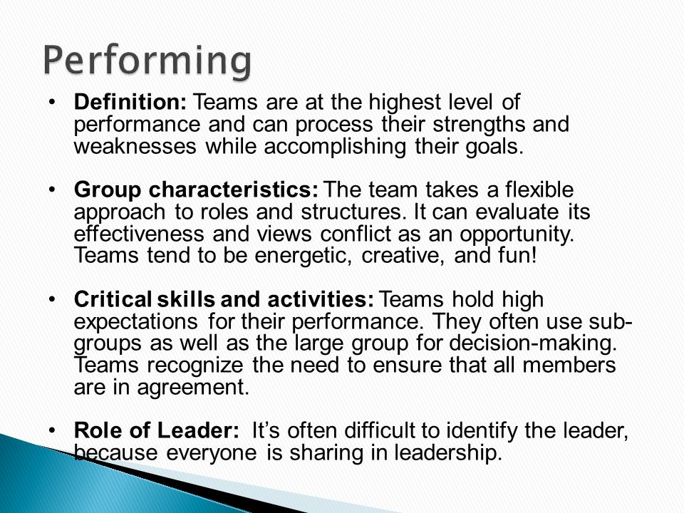 Performing Definition: Teams are at the highest level of performance and can process their strengths and weaknesses while accomplishing their goals.