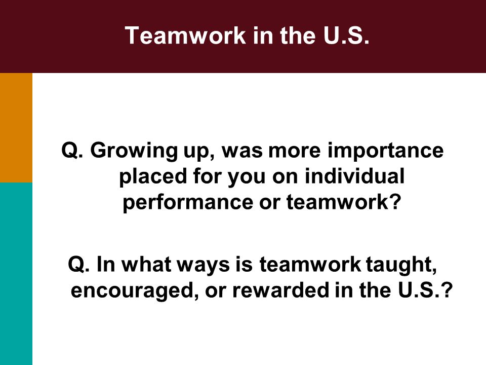 Teamwork in the U.S. Q. Growing up, was more importance placed for you on individual performance or teamwork