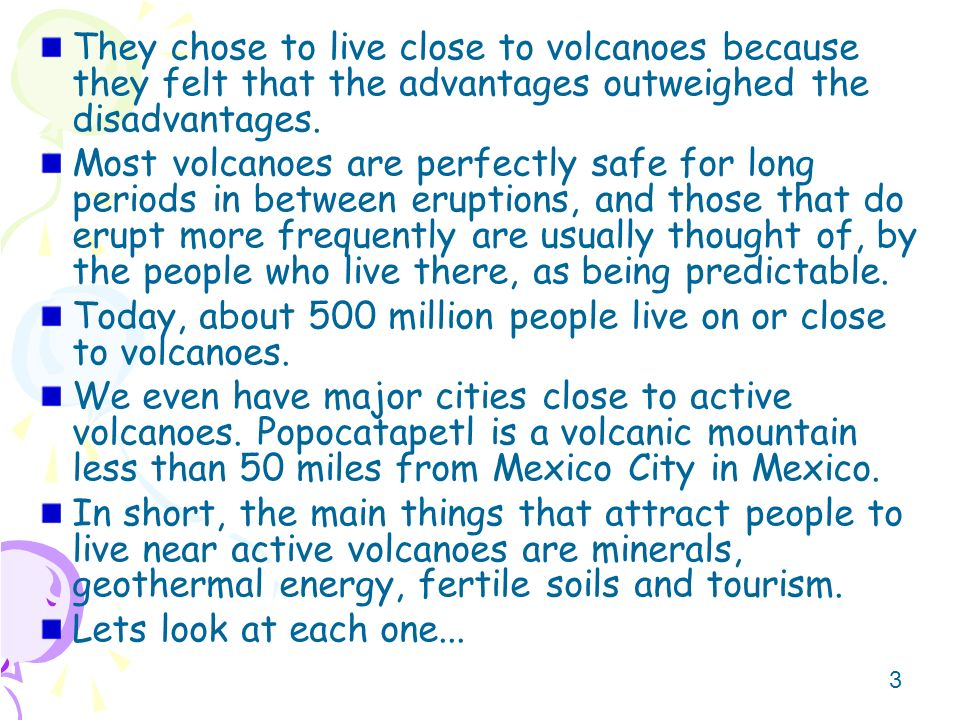 advantages of volcanoes Despite the fact that volcanic eruptions contribute directly to thousands of human deaths each year, they do offer a number of direct and indirect advantages to people.