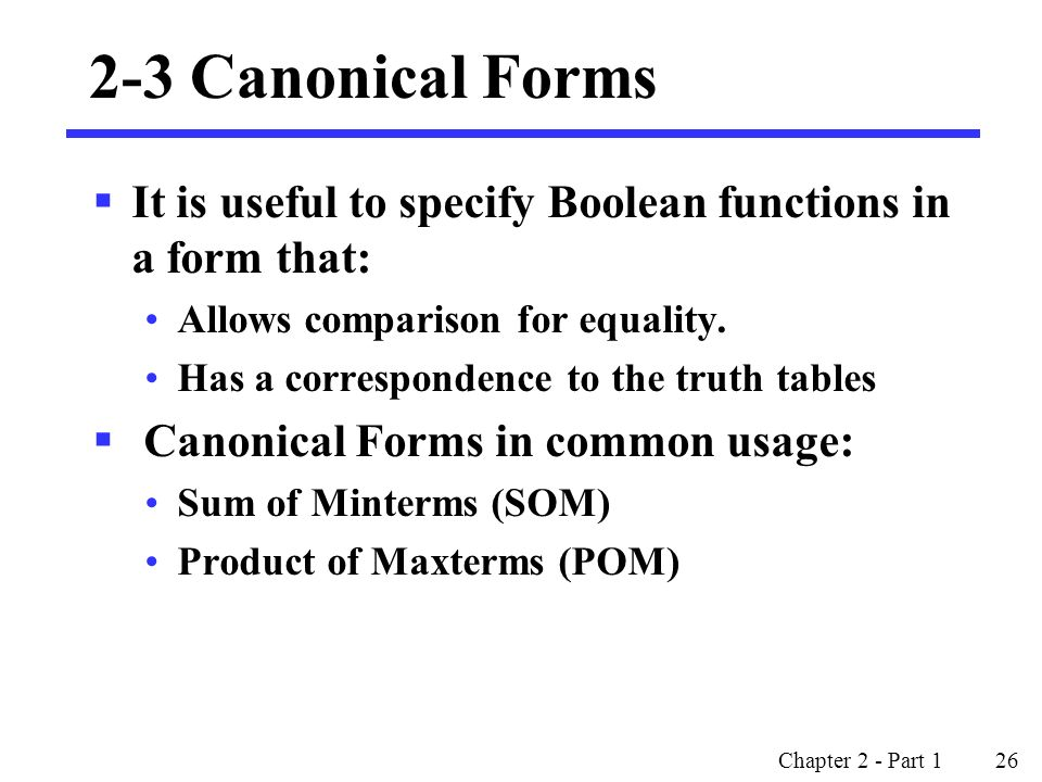 2-3 Canonical Forms It is useful to specify Boolean functions in a form that: Allows comparison for equality.
