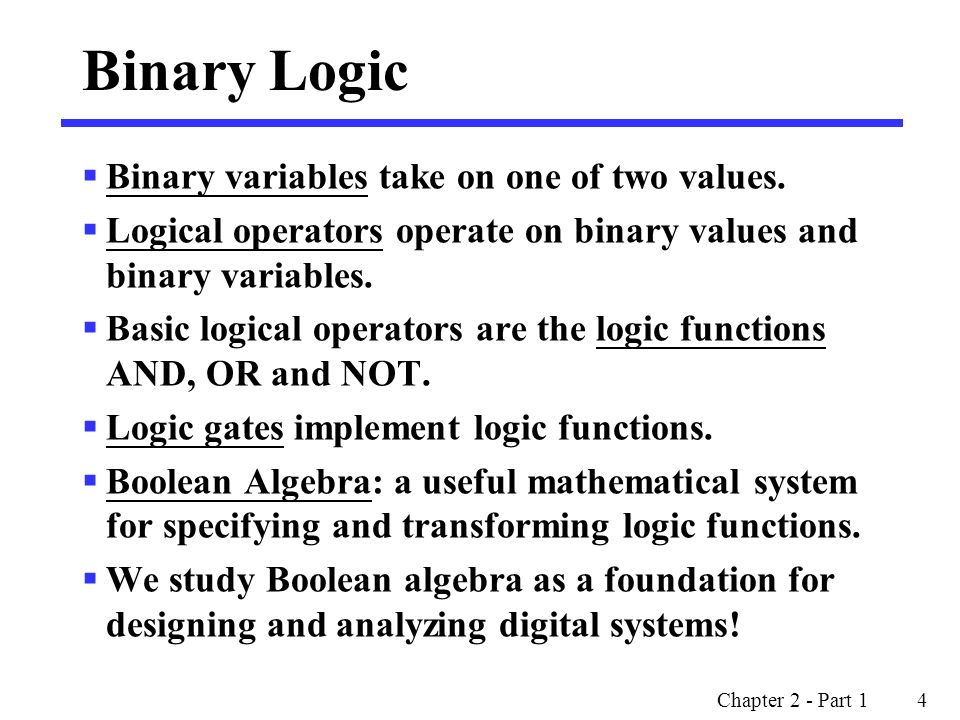 Binary Logic Binary variables take on one of two values.