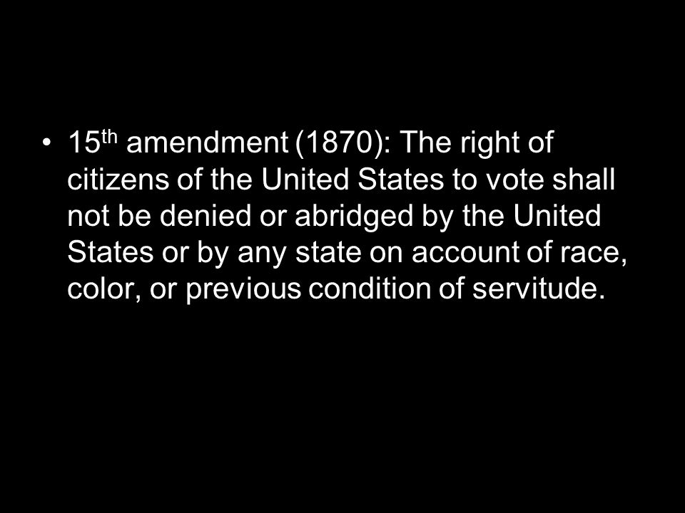 15th amendment (1870): The right of citizens of the United States to vote shall not be denied or abridged by the United States or by any state on account of race, color, or previous condition of servitude.