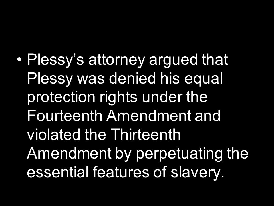 Plessy's attorney argued that Plessy was denied his equal protection rights under the Fourteenth Amendment and violated the Thirteenth Amendment by perpetuating the essential features of slavery.