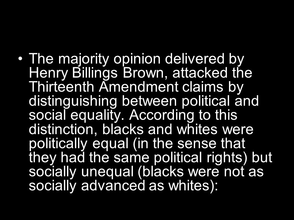 The majority opinion delivered by Henry Billings Brown, attacked the Thirteenth Amendment claims by distinguishing between political and social equality.