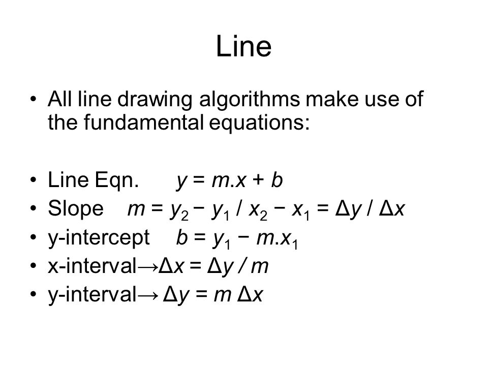 Line All line drawing algorithms make use of the fundamental equations: Line Eqn. y = m.x + b. Slope m = y2 − y1 / x2 − x1 = Δy / Δx.